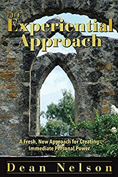 The Experiential Approach: A Fresh, New Approach for Creating Immediate Personal Power by [Nelson, Dean]