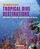 The World's Best Tropical Dive Destinations: Asia-Pacific, Caribbean, Indian Ocean and the Red Sea