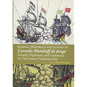 Journal, Memorials and Letters of Cornelis Matelieff De Jonge: Security, Diplomacy and Commerce in 17th-Century Southeast Asia