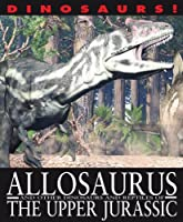 Allosaurus and Other Dinosaurs and Reptiles from the Upper Jurassic (Dinosaurs!: Set 2)