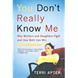 You Don't Really Know Me: Why Mothers and Daughters Fight, and How Both Can Win