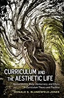Curriculum and the Aesthetic Life: Hermeneutics, Body, Democracy, and Ethics in Curriculum Theory and Practice (Complicated Conversation)