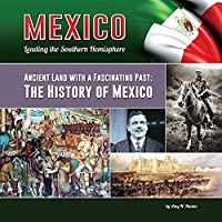 Ancient Land With a Fascinating Past: The History of Mexico (Mexico: Leading the Southern Hemisphere)