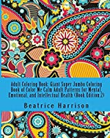 Adult Coloring Book: Giant Super Jumbo Coloring Book of Color Me Calm Adult Patterns for Mental Emotional and Intellectual Health (Book Edition:2) (Adult Coloring Books) [並行輸入品]