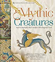 Mythic Creatures: And the Impossibly Real Animals Who Inspired Them (American Museum of Natural History S.)