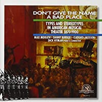 Don't Give The Name A Bad Place: Types And Stereotypes In American Musical Theater 1870-1900 by MAX / BARKER,DANNY / JACKSON,CLIFFORD / HYMAN,DICK MORATH (1996-07-16)
