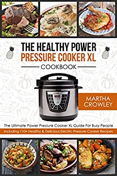 The Healthy Power Pressure Cooker XL Cookbook: The Ultimate Power Pressure Cooker XL Guide For Busy People - Including 110+ Healthy & Delicious Electric Pressure Cooker Recipes by [Crowley, Martha]