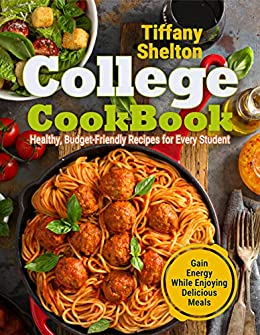 College Cookbook: Healthy, Budget-Friendly Recipes for Every Student | Gain Energy While Enjoying Delicious Meals by [Shelton, Tiffany]