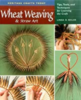 Wheat Weaving & Straw Art: Tips, Tools, and Techniques for Learning the Craft (Heritage Crafts Today)