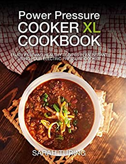 Power Pressure Cooker XL Cookbook: Enjoy Fast and Healthy Recipes in an Instant Using Your Electric Pressure Cooker by [Turing, Sarah]