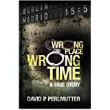 Wrong Place Wrong Time: Book To Movie - A gripping true-life story of an unimaginable nightmare and how my ticket to a new li