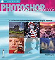Photoshop Photo Effects Cookbook: 61 Easy-to-follow Recipes for Digital Photographers, Designers and Artists (Ilex Digital Studio S.)