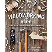 The Guide to Woodworking with Kids: 15 Craft Projects to Develop the Lifelong Skills of Young Makers