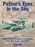 Patton's Eyes in the Sky: Usaaf Tactical Reconnaissance Missions North-West Europe 1944-1945 (Air War Classics S.)