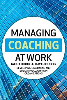 Managing Coaching at Work: Developing, Evaluating and Sustaining Coaching in Organizations by [Keddy, Jackie, Johnson, Clive]