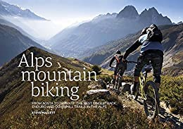 [Mallett, Steve]のAlps Mountain Biking: From Aosta to Zermatt: The Best Singletrack, Enduro and Downhill Trails in the Alps (English Edition)