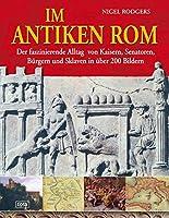 Im antiken Rom: Der faszinierende Alltag von Kaisern, Senatoren, Buergern und Sklaven in ueber 200 Bildern