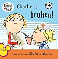Charlie Is Broken! (Charlie and Lola) by Lauren Child(2009-11-12)