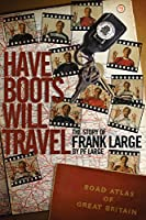 Have Boots Will Travel: The Story of Frank Large by PF Large