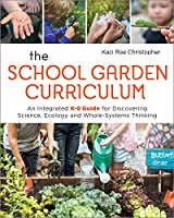 The School Garden Curriculum: An Integrated K-8 Guide for Discovering Science, Ecology, and Whole-Systems Thinking
