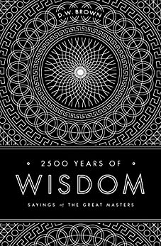 2500 Years of Wisdom: Sayings of the Great Masters by [Brown, D.W.]