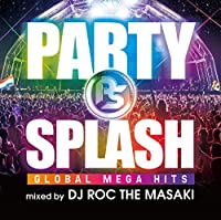 PARTY SPLASH -GLOBAL MEGA HITS-mixed by DJ ROC THE MASAKI