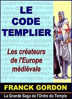 LE CODE TEMPLIER: Les créateurs de l'Europe médiévale (La Grande Saga de l'Ordre du Temple t. 1) (French Edition) by [GORDON, FRANCK]