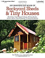 Jay Shafer's DIY Book of Backyard Sheds & Tiny Houses: Build Your Own Guest Cottage, Writing Studio, Home Office, Craft Workshop, or Personal Retreat by Jay Shafer(2013-08-01)