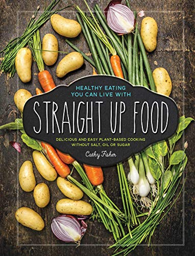 Straight Up Food: Delicious and Easy Plant-based Cooking without Salt, Oil or Sugar (English Edition)