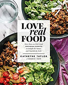 Love Real Food: More Than 100 Feel-Good Vegetarian Favorites to Delight the Senses and Nourish the Body: A Cookbook by [Taylor, Kathryne]