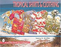 Tropical Shirts and Clothing (A Schiffer Book for Collectors)