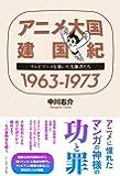 アニメ大国 建国紀 1963-1973 テレビアニメを築いた先駆者たち