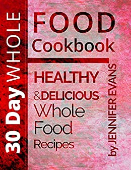 30 Day Whole Food Cookbook: Healthy and Delicious Whole Food Recipes by [Evans, Jennifer]