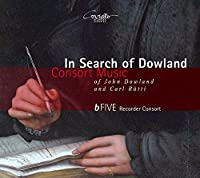 In Search of Dowland - Consort Music of John Dowland and Carl R眉tti by bFive Recorder Consort