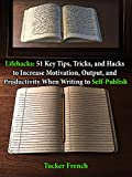 Lifehacks: 51 Key Tips, Tricks, and Hacks, to Increase Motivation, Output, and Productivity When Writing to Self-Publish (English Edition)