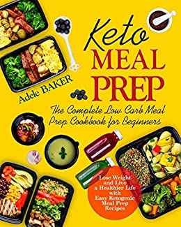 Keto Meal Prep: The Complete Low Carb Meal Prep Cookbook for Beginners. Lose Weight and Live a Healthier Life with Easy Ketogenic Recipes by [Baker, Adele]