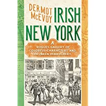 Irish New York: A Rogue's Gallery of Colorful Characters and Drunken Debauchery