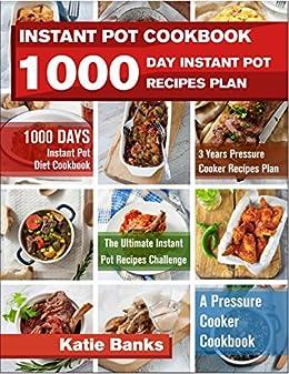 Instant Pot Cookbook: 1000 Day Instant Pot Recipes Plan: 1000 Days Instant Pot Diet Cookbook:3 Years Pressure Cooker Recipes Plan:The Ultimate Instant Pot Recipes Challenge:A Pressure Cooker Cookbook by [Banks, Katie]