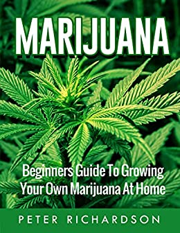 Marijuana: Beginner's Guide to Growing Your Own Marijuana at Home (Medical Marijuana, Pain,Growing Cannabis, Ultimate Guide, Gardening) by [Richardson, Peter]