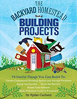 The Backyard Homestead Book of Building Projects: 76 Useful Things You Can Build to Create Customized Working Spaces and Storage Facilities, Equip the ... and Make Practical Outdoor Furniture by [Carlsen, Spike]