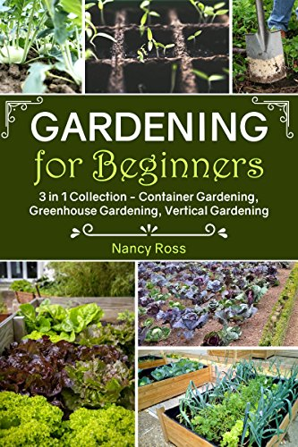 Gardening for Beginners: 3 in 1 Collection - Container Gardening, Greenhouse Gardening, Vertical Gardening (English Edition)