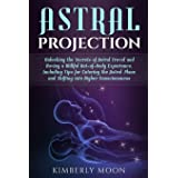 Astral Projection: Unlocking the Secrets of Astral Travel and Having a Willful Out-of-Body Experience, Including Tips for Ent