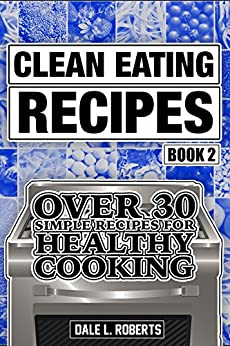 Clean Eating Recipes Book 2: Over 30 Simple Recipes for Healthy Cooking (Clean Food Diet Cookbook) by [Roberts, Dale L.]