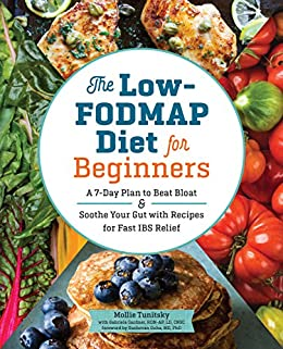 The Low-FODMAP Diet for Beginners: A 7-Day Plan to Beat Bloat and Soothe Your Gut with Recipes for Fast IBS Relief by [Tunitsky, Mollie, Gardner RDN-AP LD CNSC, Gabriela]