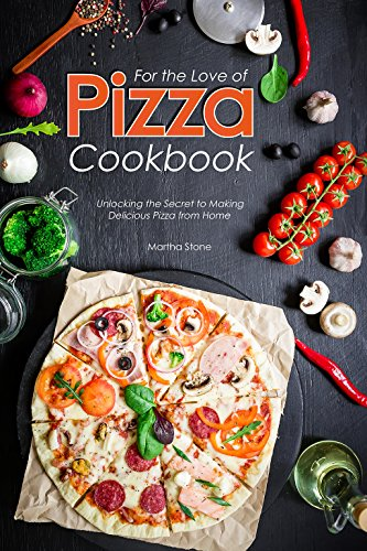 For the Love of Pizza Cookbook: Unlocking the Secret to Making Delicious Pizza from Home (English Edition)