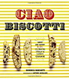 Ciao Biscotti: Sweet and Savory Recipes for Celebrating Italy