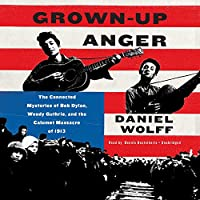 Grown-Up Anger: The Connected Mysteries of Bob Dylan, Woody Guthrie, and the Calument Massacre of 1913