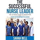 The Successful Nurse Leader: The Ultimate Transition Form Nurse - To Manager - To Leader