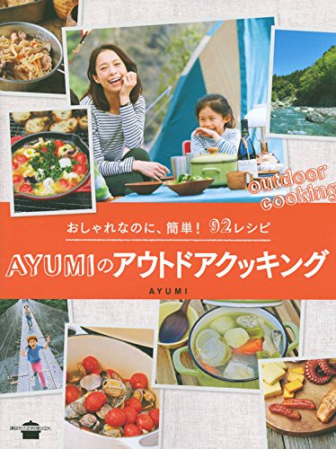 おしゃれなのに、簡単! 92レシピ AYUMIのアウトドアクッキング (講談社のお料理BOOK)