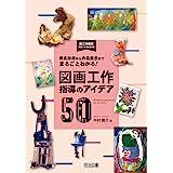 用具指導から作品展示までまるごとわかる! 図画工作指導のアイデア50 (図工科授業サポートBOOKS)
